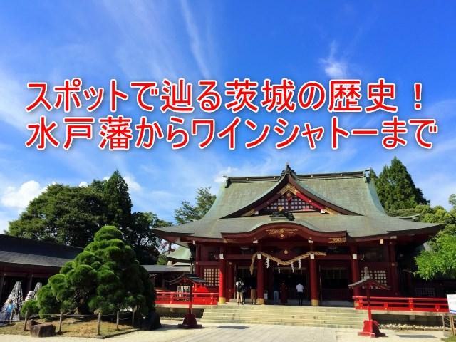 02-01_スポットで辿る茨城の歴史!水戸藩からワインシャトーまで