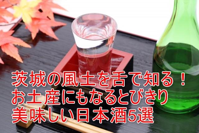 05-01_茨城の風土を舌で知る!お土産にもなるとびきり美味しい日本酒5選